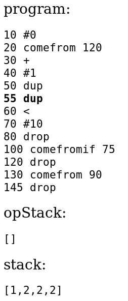 program:           10 #0           20 comefrom 120           30 +           40 #1           50 dup           55 dup           60 <           70 #10           80 drop           100 comefromif 75           120 drop           130 comefrom 90           145 drop           opStack:           []           stack:           [1,2,2,2]